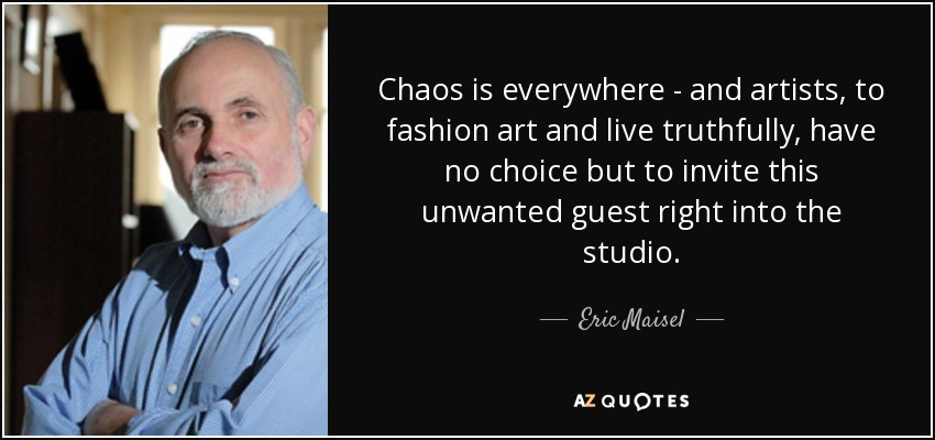 Eric Maisel Quote Chaos Is Everywhere And Artists To Fashion Art