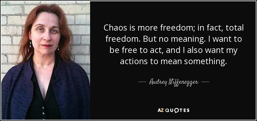 Chaos is more freedom; in fact, total freedom. But no meaning. I want to be free to act, and I also want my actions to mean something. - Audrey Niffenegger