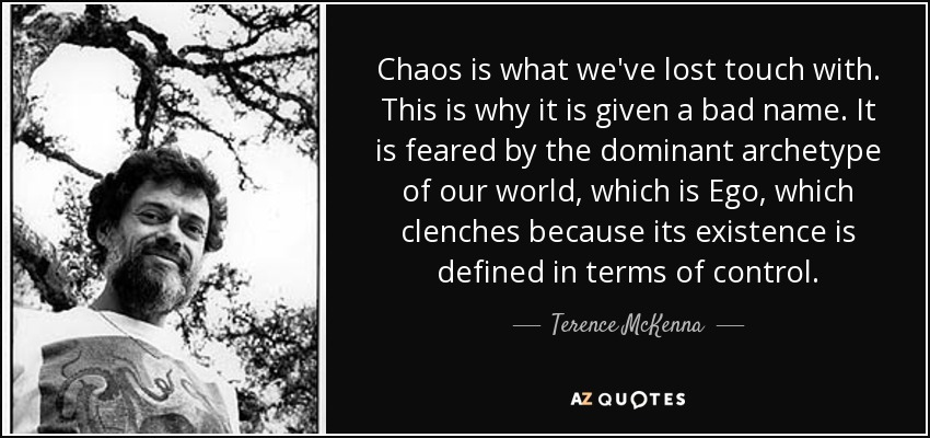 Chaos is what we've lost touch with. This is why it is given a bad name. It is feared by the dominant archetype of our world, which is Ego, which clenches because its existence is defined in terms of control. - Terence McKenna