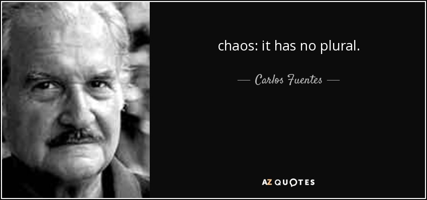 chaos: it has no plural. - Carlos Fuentes