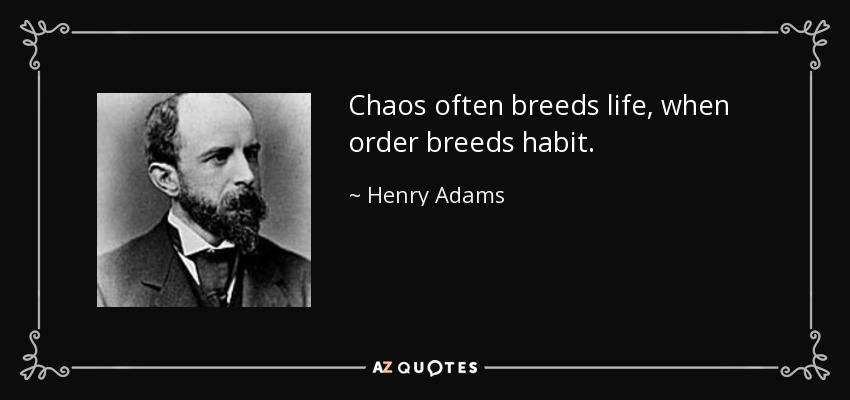 Chaos often breeds life, when order breeds habit. - Henry Adams