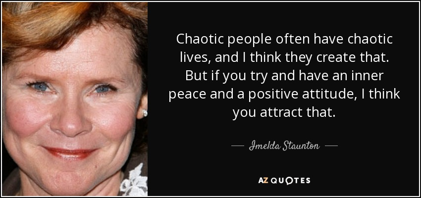 Chaotic people often have chaotic lives, and I think they create that. But if you try and have an inner peace and a positive attitude, I think you attract that. - Imelda Staunton