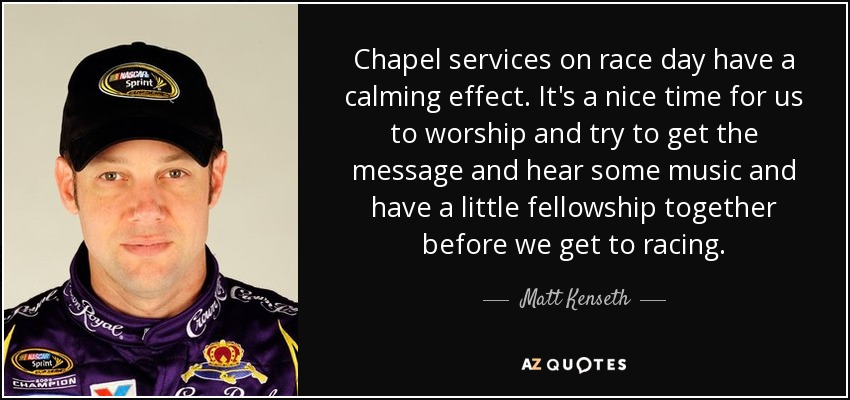 Chapel services on race day have a calming effect. It's a nice time for us to worship and try to get the message and hear some music and have a little fellowship together before we get to racing. - Matt Kenseth