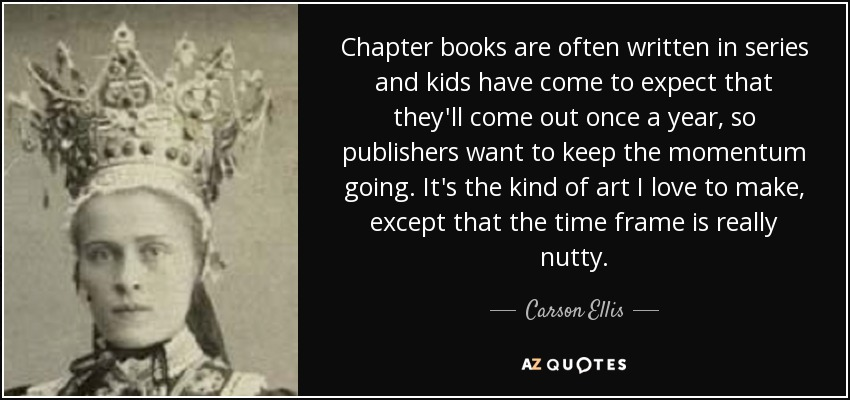 Chapter books are often written in series and kids have come to expect that they'll come out once a year, so publishers want to keep the momentum going. It's the kind of art I love to make, except that the time frame is really nutty. - Carson Ellis