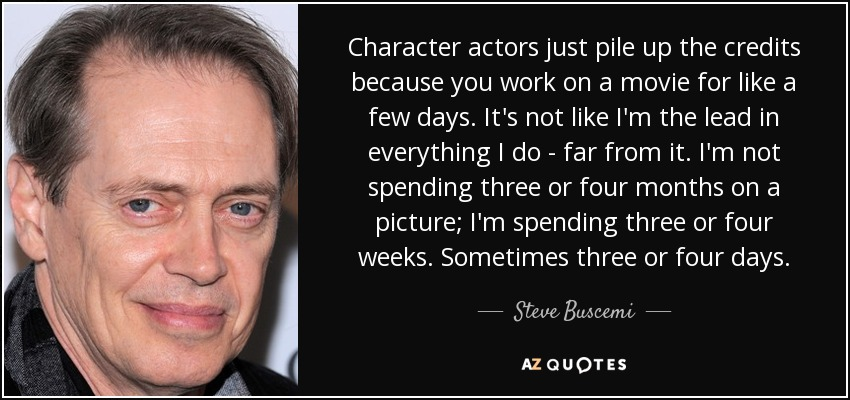 Character actors just pile up the credits because you work on a movie for like a few days. It's not like I'm the lead in everything I do - far from it. I'm not spending three or four months on a picture; I'm spending three or four weeks. Sometimes three or four days. - Steve Buscemi