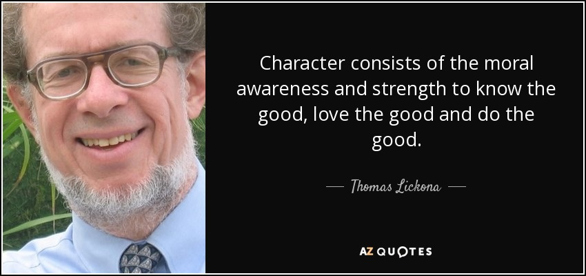 Character consists of the moral awareness and strength to know the good, love the good and do the good. - Thomas Lickona
