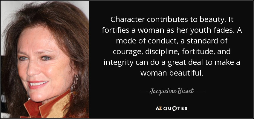 Character contributes to beauty. It fortifies a woman as her youth fades. A mode of conduct, a standard of courage, discipline, fortitude, and integrity can do a great deal to make a woman beautiful. - Jacqueline Bisset