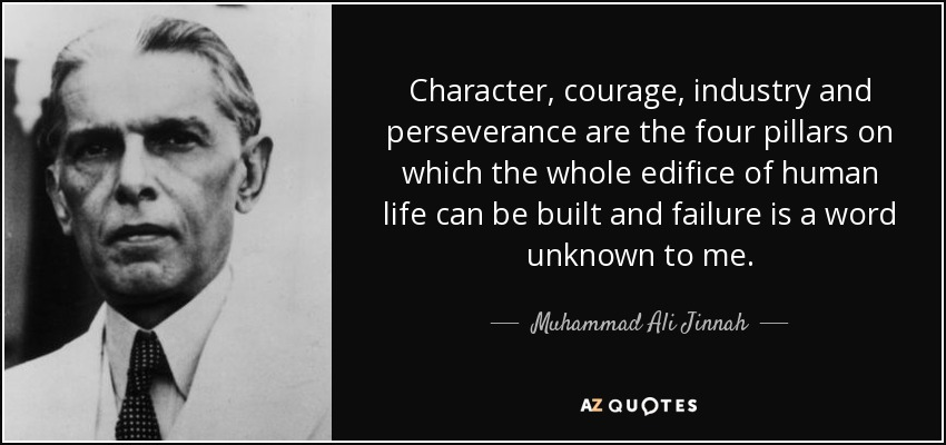 Character, courage, industry and perseverance are the four pillars on which the whole edifice of human life can be built and failure is a word unknown to me. - Muhammad Ali Jinnah