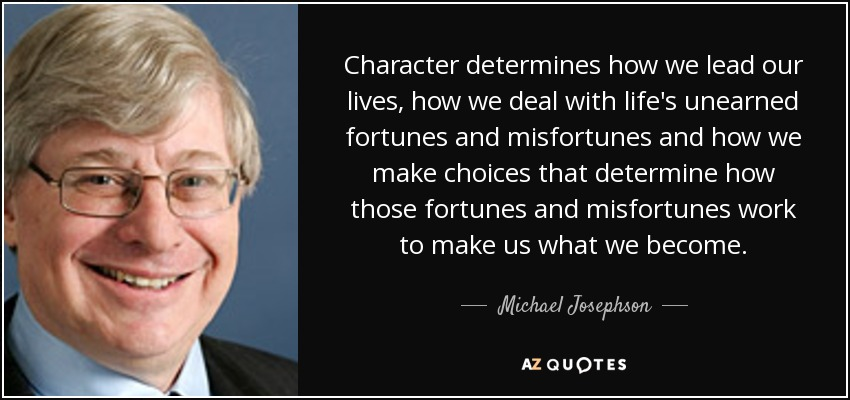 Character determines how we lead our lives, how we deal with life's unearned fortunes and misfortunes and how we make choices that determine how those fortunes and misfortunes work to make us what we become. - Michael Josephson