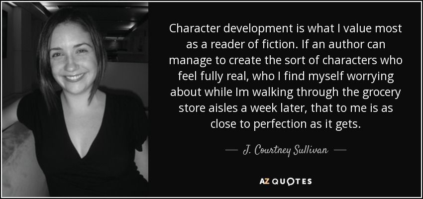 Character development is what I value most as a reader of fiction. If an author can manage to create the sort of characters who feel fully real, who I find myself worrying about while Im walking through the grocery store aisles a week later, that to me is as close to perfection as it gets. - J. Courtney Sullivan