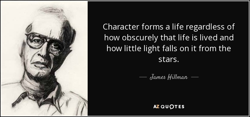 Character forms a life regardless of how obscurely that life is lived and how little light falls on it from the stars. - James Hillman