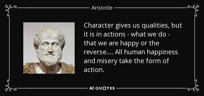 Character gives us qualities, but it is in actions - what we do - that we are happy or the reverse. ... All human happiness and misery take the form of action. - Aristotle