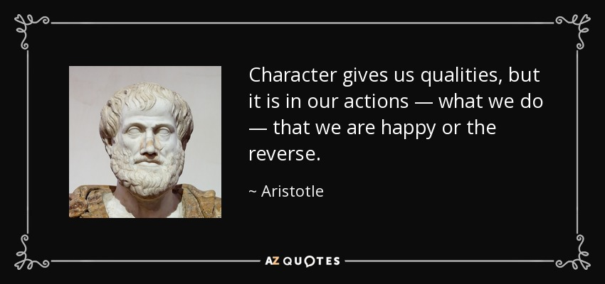 Character gives us qualities, but it is in our actions — what we do — that we are happy or the reverse. - Aristotle