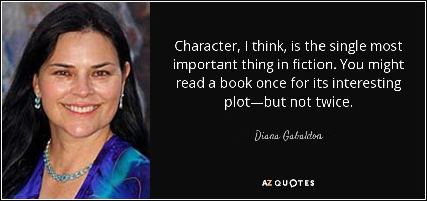 Character, I think, is the single most important thing in fiction. You might read a book once for its interesting plot—but not twice. - Diana Gabaldon