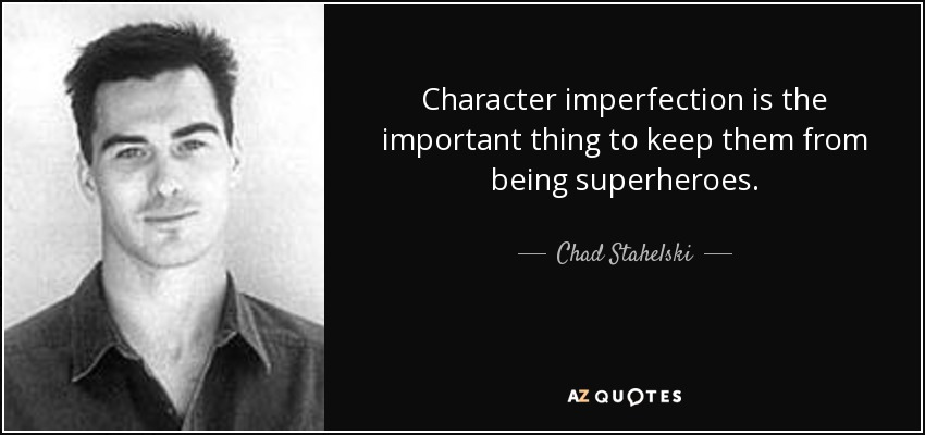Character imperfection is the important thing to keep them from being superheroes. - Chad Stahelski