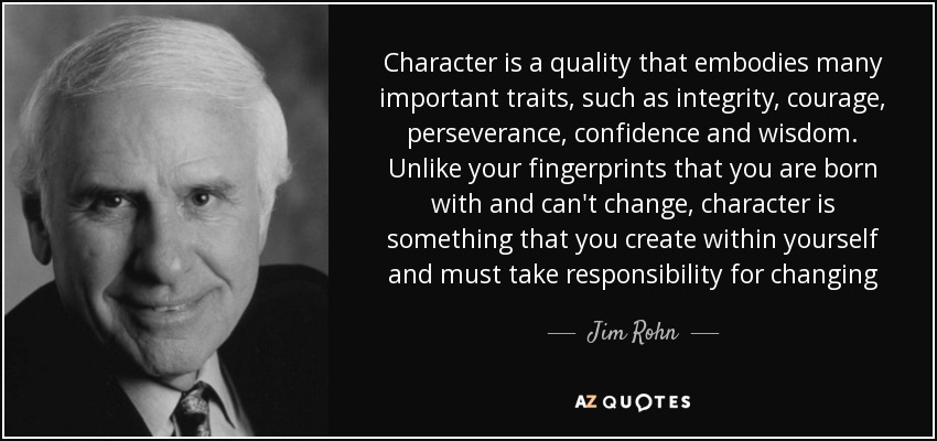 Character is a quality that embodies many important traits, such as integrity, courage, perseverance, confidence and wisdom. Unlike your fingerprints that you are born with and can't change, character is something that you create within yourself and must take responsibility for changing - Jim Rohn