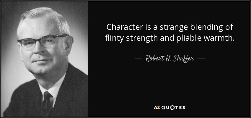 Character is a strange blending of flinty strength and pliable warmth. - Robert H. Shaffer