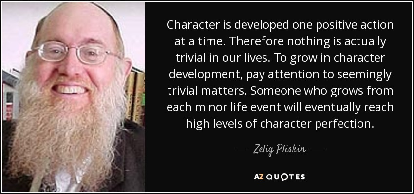 Character is developed one positive action at a time. Therefore nothing is actually trivial in our lives. To grow in character development, pay attention to seemingly trivial matters. Someone who grows from each minor life event will eventually reach high levels of character perfection. - Zelig Pliskin