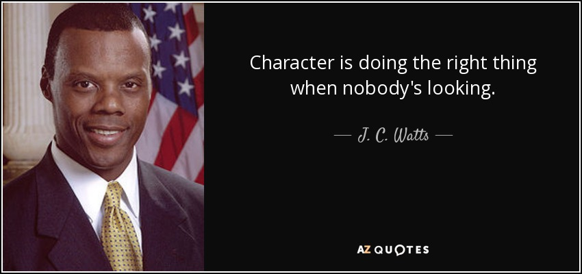 Character is doing the right thing when nobody's looking. - J. C. Watts