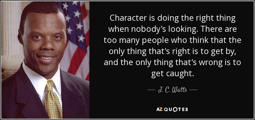 Character is doing the right thing when nobody's looking. There are too many people who think that the only thing that's right is to get by, and the only thing that's wrong is to get caught. - J. C. Watts