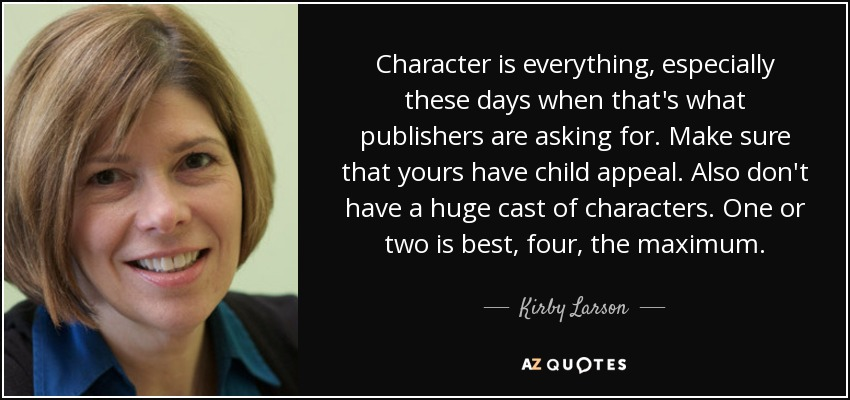 Character is everything, especially these days when that's what publishers are asking for. Make sure that yours have child appeal. Also don't have a huge cast of characters. One or two is best, four, the maximum. - Kirby Larson