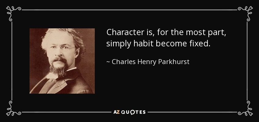 Character is, for the most part, simply habit become fixed. - Charles Henry Parkhurst