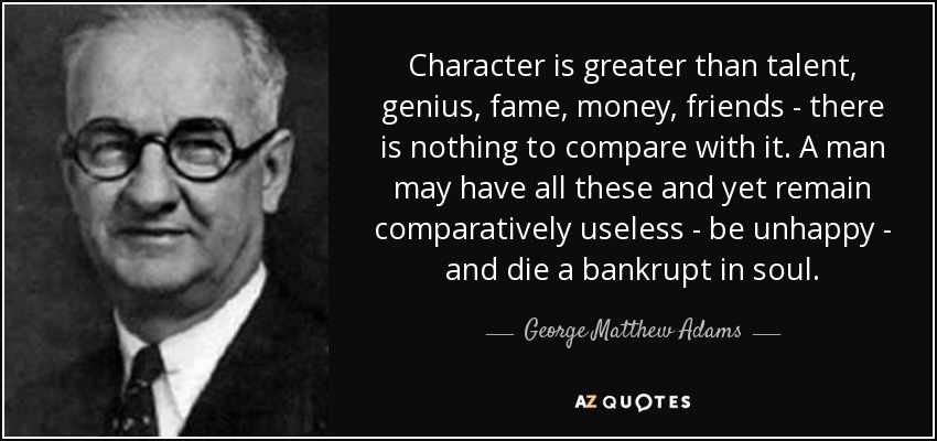 Character is greater than talent, genius, fame, money, friends - there is nothing to compare with it. A man may have all these and yet remain comparatively useless - be unhappy - and die a bankrupt in soul. - George Matthew Adams
