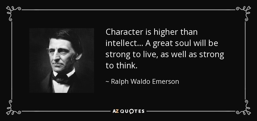 Character is higher than intellect... A great soul will be strong to live, as well as strong to think. - Ralph Waldo Emerson