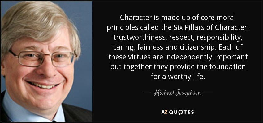 Character is made up of core moral principles called the Six Pillars of Character: trustworthiness, respect, responsibility, caring, fairness and citizenship. Each of these virtues are independently important but together they provide the foundation for a worthy life. - Michael Josephson