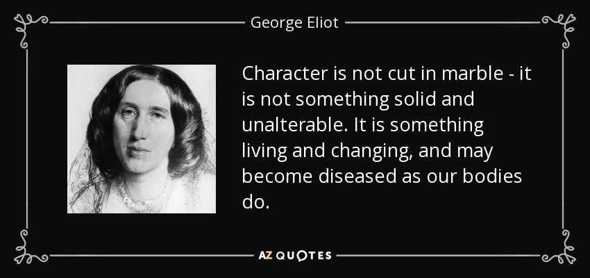 Character is not cut in marble - it is not something solid and unalterable. It is something living and changing, and may become diseased as our bodies do. - George Eliot