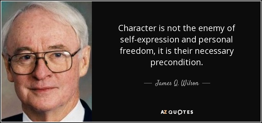 Character is not the enemy of self-expression and personal freedom, it is their necessary precondition. - James Q. Wilson