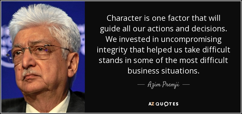 Character is one factor that will guide all our actions and decisions. We invested in uncompromising integrity that helped us take difficult stands in some of the most difficult business situations. - Azim Premji
