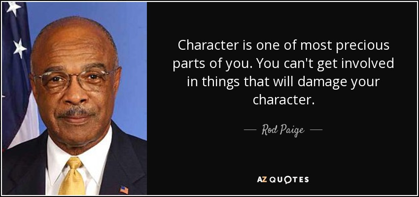 Character is one of most precious parts of you. You can't get involved in things that will damage your character. - Rod Paige