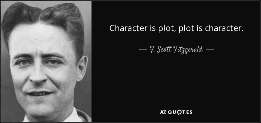 Character is plot, plot is character. - F. Scott Fitzgerald