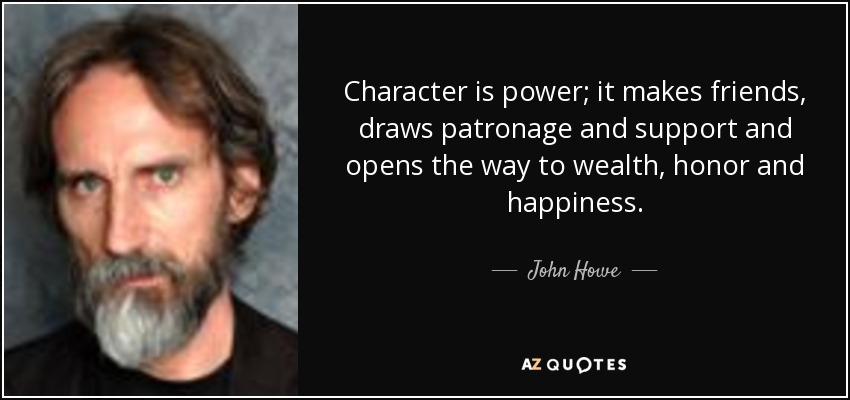 Character is power; it makes friends, draws patronage and support and opens the way to wealth, honor and happiness. - John Howe