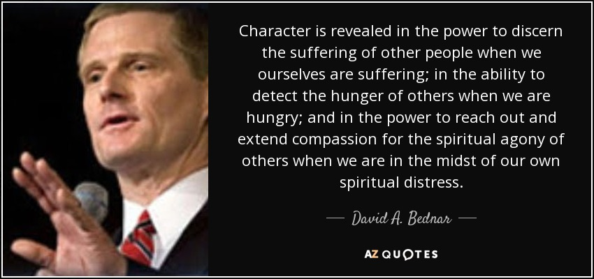 Character is revealed in the power to discern the suffering of other people when we ourselves are suffering; in the ability to detect the hunger of others when we are hungry; and in the power to reach out and extend compassion for the spiritual agony of others when we are in the midst of our own spiritual distress. - David A. Bednar