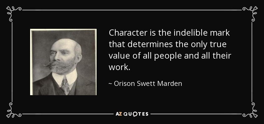 Character is the indelible mark that determines the only true value of all people and all their work. - Orison Swett Marden