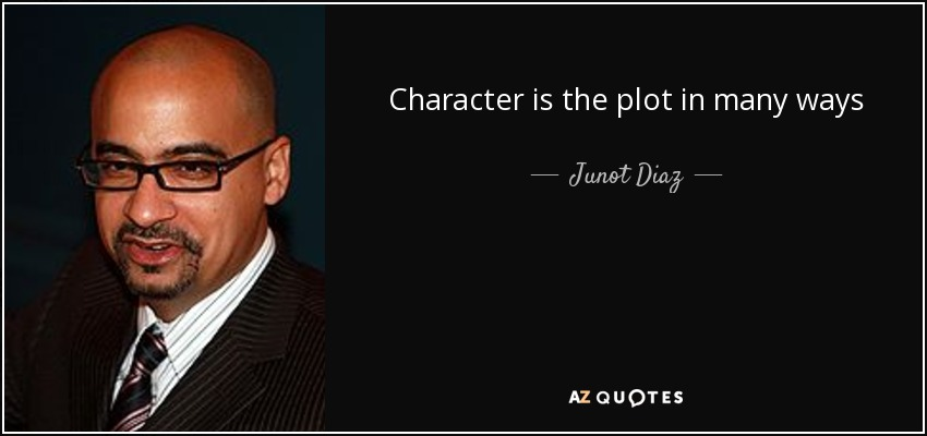 Character is the plot in many ways - Junot Diaz
