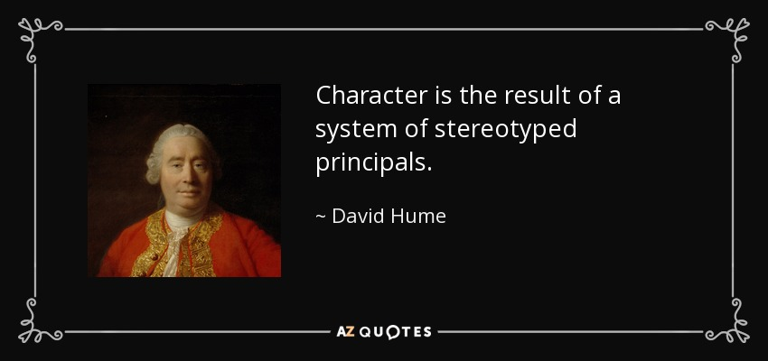Character is the result of a system of stereotyped principals. - David Hume