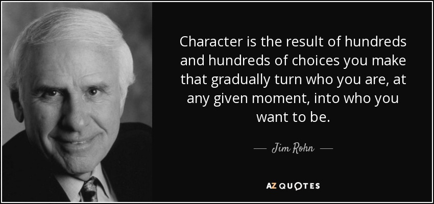 Character is the result of hundreds and hundreds of choices you make that gradually turn who you are, at any given moment, into who you want to be. - Jim Rohn