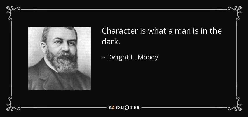 Character is what a man is in the dark. - Dwight L. Moody