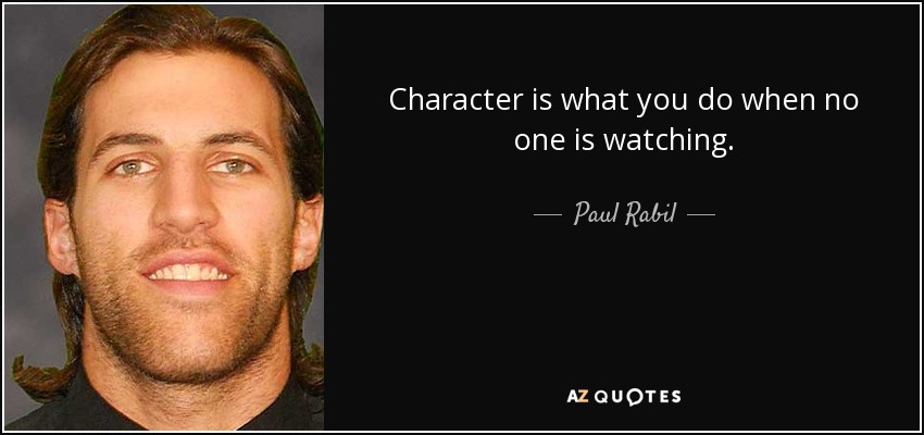 Character is what you do when no one is watching. - Paul Rabil