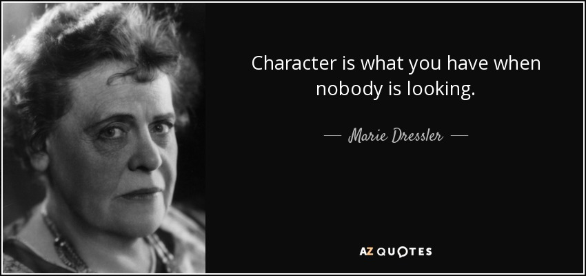 Character is what you have when nobody is looking. - Marie Dressler