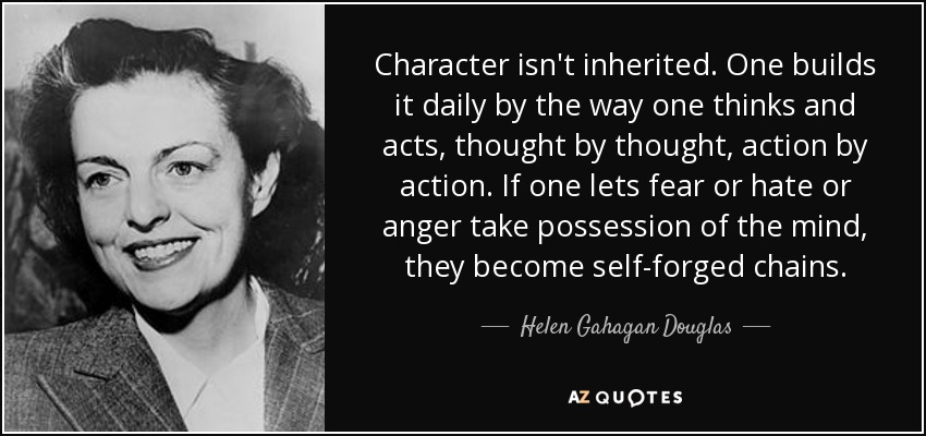 Character isn't inherited. One builds it daily by the way one thinks and acts, thought by thought, action by action. If one lets fear or hate or anger take possession of the mind, they become self-forged chains. - Helen Gahagan Douglas
