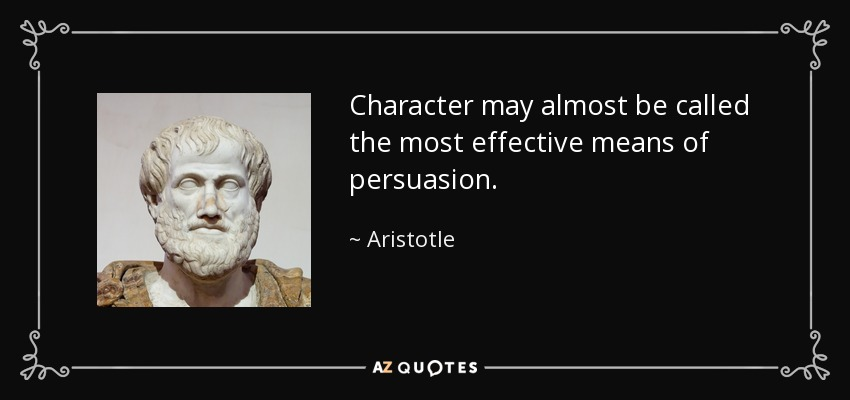 Character may almost be called the most effective means of persuasion. - Aristotle