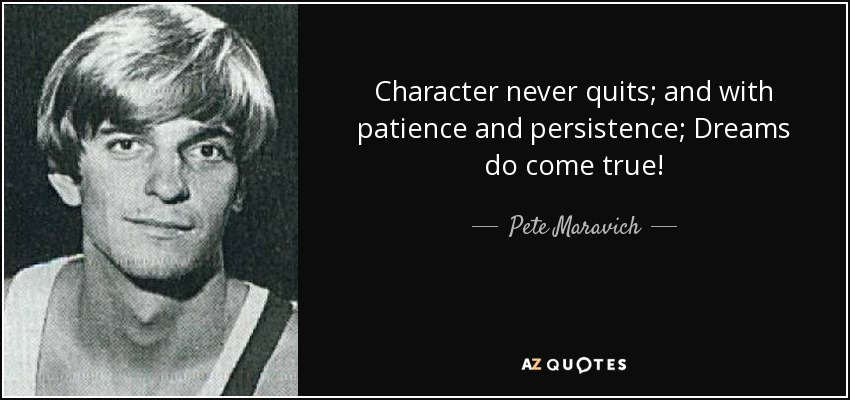 Character never quits; and with patience and persistence; Dreams do come true! - Pete Maravich