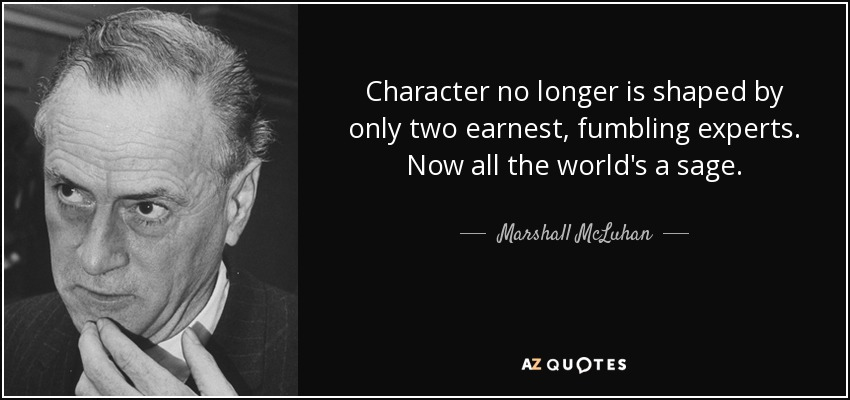 Character no longer is shaped by only two earnest, fumbling experts. Now all the world's a sage. - Marshall McLuhan