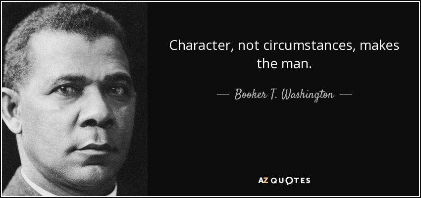 Character, not circumstances, makes the man. - Booker T. Washington