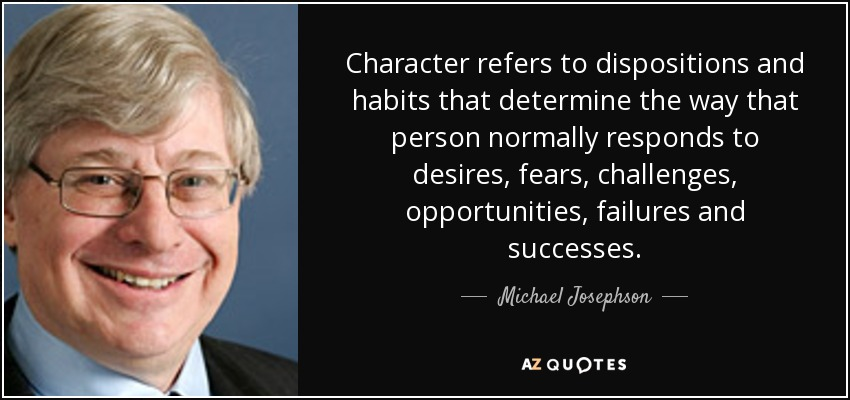 Character refers to dispositions and habits that determine the way that person normally responds to desires, fears, challenges, opportunities, failures and successes. - Michael Josephson