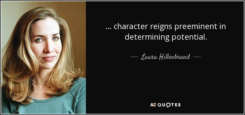 ... character reigns preeminent in determining potential. - Laura Hillenbrand